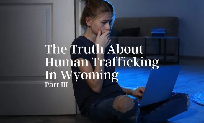 The Truth About Human Trafficking in Wyoming- Part III